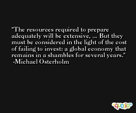 The resources required to prepare adequately will be extensive, ... But they must be considered in the light of the cost of failing to invest: a global economy that remains in a shambles for several years. -Michael Osterholm