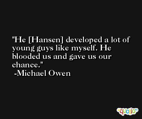 He [Hansen] developed a lot of young guys like myself. He blooded us and gave us our chance. -Michael Owen