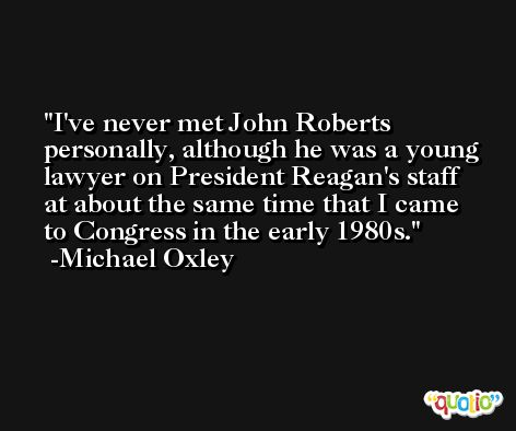 I've never met John Roberts personally, although he was a young lawyer on President Reagan's staff at about the same time that I came to Congress in the early 1980s. -Michael Oxley