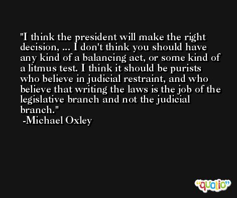 I think the president will make the right decision, ... I don't think you should have any kind of a balancing act, or some kind of a litmus test. I think it should be purists who believe in judicial restraint, and who believe that writing the laws is the job of the legislative branch and not the judicial branch. -Michael Oxley