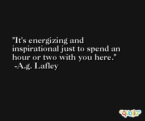 It's energizing and inspirational just to spend an hour or two with you here. -A.g. Lafley