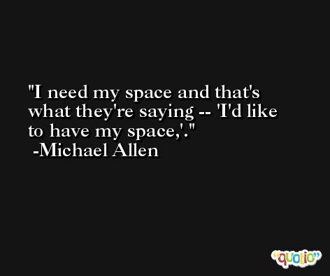 I need my space and that's what they're saying -- 'I'd like to have my space,'. -Michael Allen