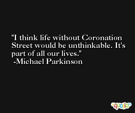 I think life without Coronation Street would be unthinkable. It's part of all our lives. -Michael Parkinson