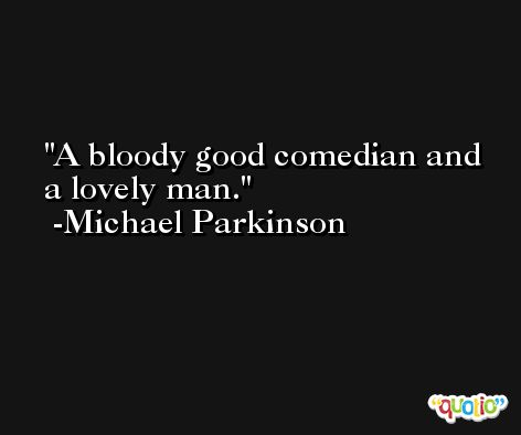 A bloody good comedian and a lovely man. -Michael Parkinson
