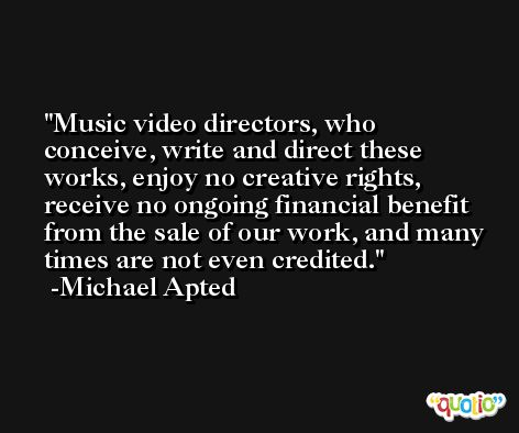 Music video directors, who conceive, write and direct these works, enjoy no creative rights, receive no ongoing financial benefit from the sale of our work, and many times are not even credited. -Michael Apted