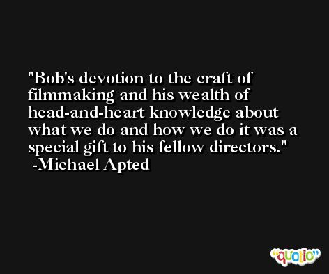 Bob's devotion to the craft of filmmaking and his wealth of head-and-heart knowledge about what we do and how we do it was a special gift to his fellow directors. -Michael Apted