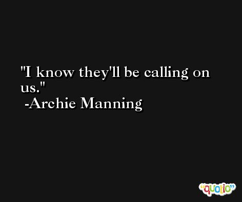 I know they'll be calling on us. -Archie Manning