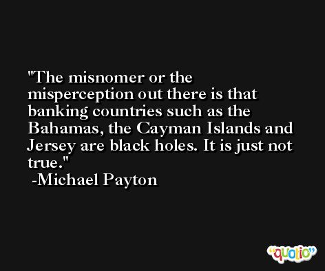 The misnomer or the misperception out there is that banking countries such as the Bahamas, the Cayman Islands and Jersey are black holes. It is just not true. -Michael Payton