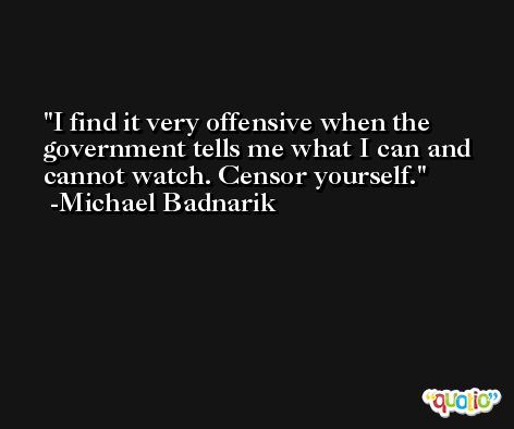 I find it very offensive when the government tells me what I can and cannot watch. Censor yourself. -Michael Badnarik