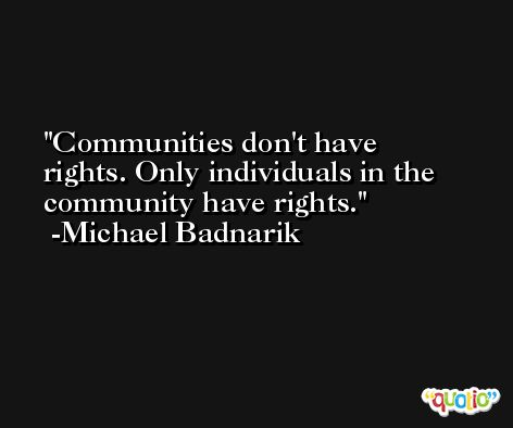 Communities don't have rights. Only individuals in the community have rights. -Michael Badnarik