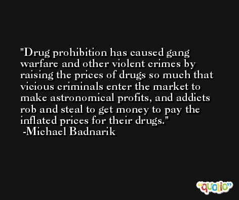 Drug prohibition has caused gang warfare and other violent crimes by raising the prices of drugs so much that vicious criminals enter the market to make astronomical profits, and addicts rob and steal to get money to pay the inflated prices for their drugs. -Michael Badnarik