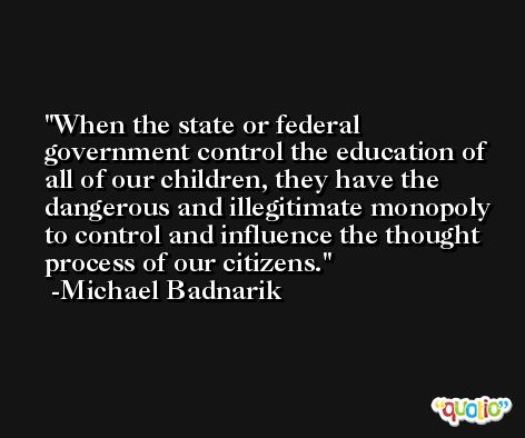 When the state or federal government control the education of all of our children, they have the dangerous and illegitimate monopoly to control and influence the thought process of our citizens. -Michael Badnarik