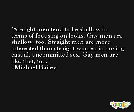 Straight men tend to be shallow in terms of focusing on looks. Gay men are shallow, too. Straight men are more interested than straight women in having casual, uncommitted sex. Gay men are like that, too. -Michael Bailey