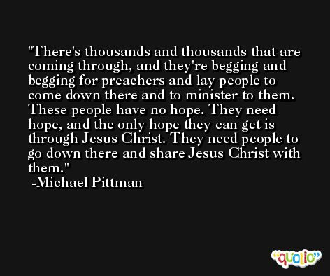 There's thousands and thousands that are coming through, and they're begging and begging for preachers and lay people to come down there and to minister to them. These people have no hope. They need hope, and the only hope they can get is through Jesus Christ. They need people to go down there and share Jesus Christ with them. -Michael Pittman