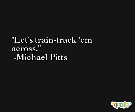 Let's train-track 'em across. -Michael Pitts