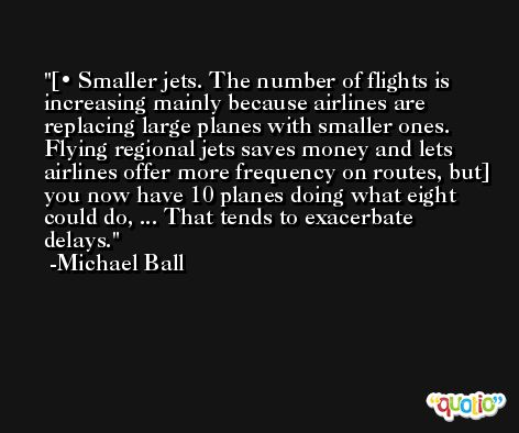 [• Smaller jets. The number of flights is increasing mainly because airlines are replacing large planes with smaller ones. Flying regional jets saves money and lets airlines offer more frequency on routes, but] you now have 10 planes doing what eight could do, ... That tends to exacerbate delays. -Michael Ball