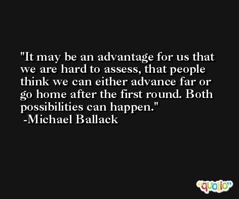 It may be an advantage for us that we are hard to assess, that people think we can either advance far or go home after the first round. Both possibilities can happen. -Michael Ballack