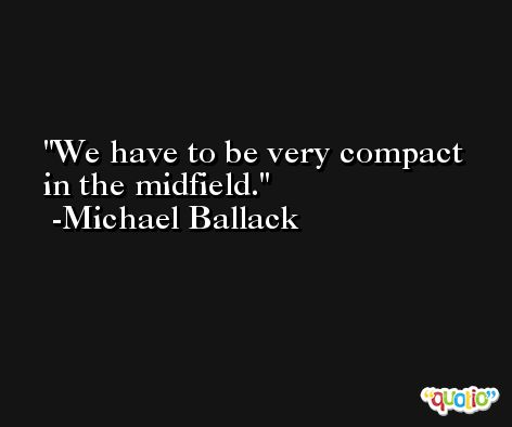 We have to be very compact in the midfield. -Michael Ballack
