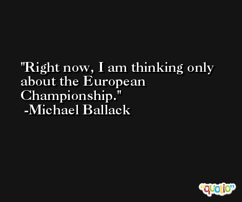 Right now, I am thinking only about the European Championship. -Michael Ballack