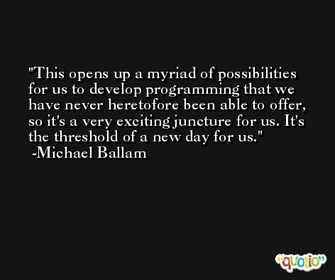This opens up a myriad of possibilities for us to develop programming that we have never heretofore been able to offer, so it's a very exciting juncture for us. It's the threshold of a new day for us. -Michael Ballam