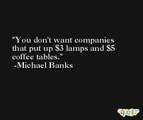 You don't want companies that put up $3 lamps and $5 coffee tables. -Michael Banks