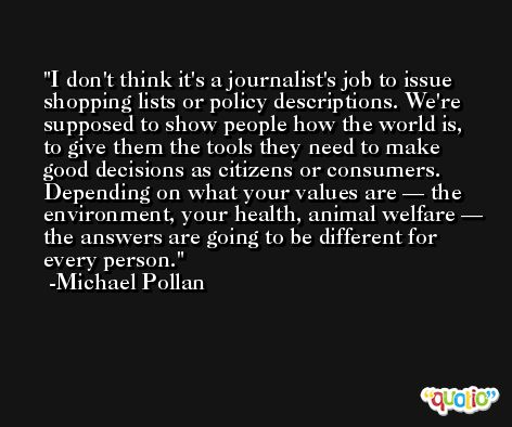 I don't think it's a journalist's job to issue shopping lists or policy descriptions. We're supposed to show people how the world is, to give them the tools they need to make good decisions as citizens or consumers. Depending on what your values are — the environment, your health, animal welfare — the answers are going to be different for every person. -Michael Pollan