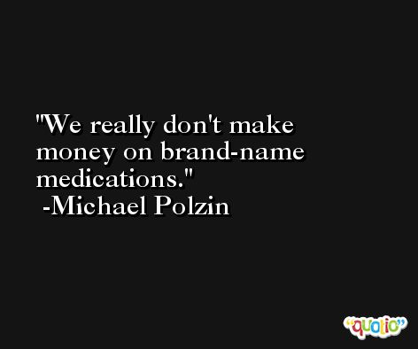 We really don't make money on brand-name medications. -Michael Polzin