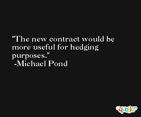 The new contract would be more useful for hedging purposes. -Michael Pond