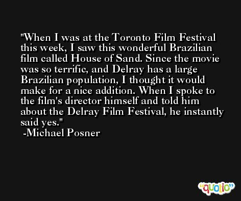 When I was at the Toronto Film Festival this week, I saw this wonderful Brazilian film called House of Sand. Since the movie was so terrific, and Delray has a large Brazilian population, I thought it would make for a nice addition. When I spoke to the film's director himself and told him about the Delray Film Festival, he instantly said yes. -Michael Posner