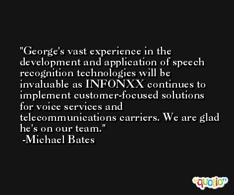 George's vast experience in the development and application of speech recognition technologies will be invaluable as INFONXX continues to implement customer-focused solutions for voice services and telecommunications carriers. We are glad he's on our team. -Michael Bates