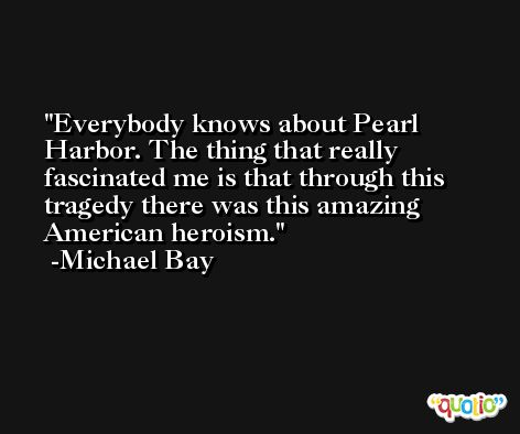 Everybody knows about Pearl Harbor. The thing that really fascinated me is that through this tragedy there was this amazing American heroism. -Michael Bay
