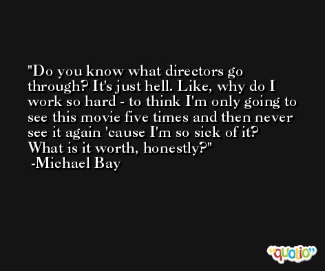 Do you know what directors go through? It's just hell. Like, why do I work so hard - to think I'm only going to see this movie five times and then never see it again 'cause I'm so sick of it? What is it worth, honestly? -Michael Bay