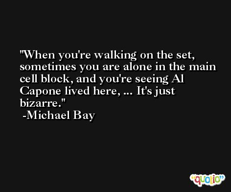 When you're walking on the set, sometimes you are alone in the main cell block, and you're seeing Al Capone lived here, ... It's just bizarre. -Michael Bay