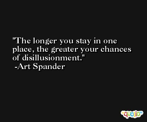 The longer you stay in one place, the greater your chances of disillusionment. -Art Spander