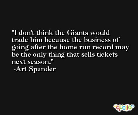 I don't think the Giants would trade him because the business of going after the home run record may be the only thing that sells tickets next season. -Art Spander