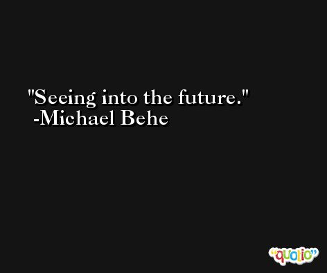 Seeing into the future. -Michael Behe