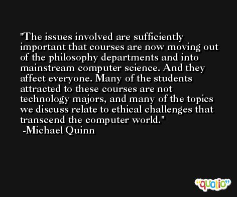 The issues involved are sufficiently important that courses are now moving out of the philosophy departments and into mainstream computer science. And they affect everyone. Many of the students attracted to these courses are not technology majors, and many of the topics we discuss relate to ethical challenges that transcend the computer world. -Michael Quinn