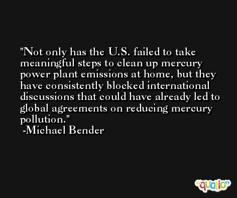 Not only has the U.S. failed to take meaningful steps to clean up mercury power plant emissions at home, but they have consistently blocked international discussions that could have already led to global agreements on reducing mercury pollution. -Michael Bender