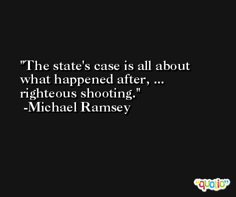 The state's case is all about what happened after, ... righteous shooting. -Michael Ramsey