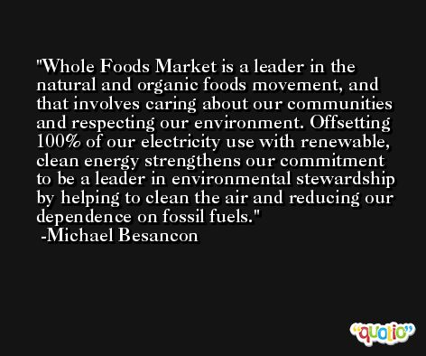 Whole Foods Market is a leader in the natural and organic foods movement, and that involves caring about our communities and respecting our environment. Offsetting 100% of our electricity use with renewable, clean energy strengthens our commitment to be a leader in environmental stewardship by helping to clean the air and reducing our dependence on fossil fuels. -Michael Besancon