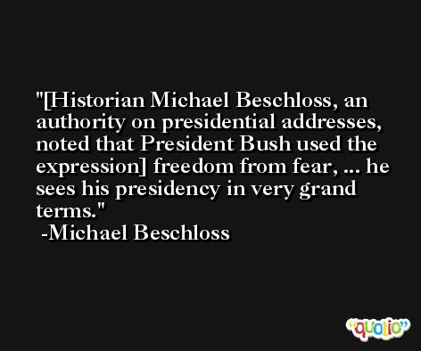 [Historian Michael Beschloss, an authority on presidential addresses, noted that President Bush used the expression] freedom from fear, ... he sees his presidency in very grand terms. -Michael Beschloss