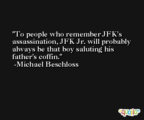 To people who remember JFK's assassination, JFK Jr. will probably always be that boy saluting his father's coffin. -Michael Beschloss