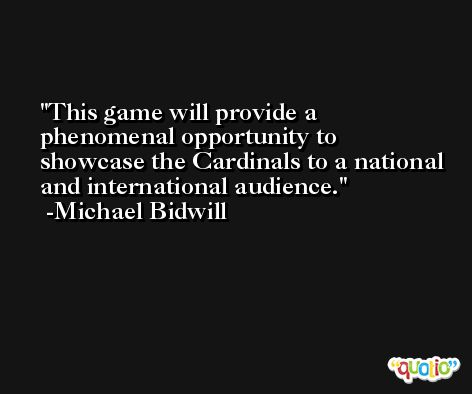 This game will provide a phenomenal opportunity to showcase the Cardinals to a national and international audience. -Michael Bidwill