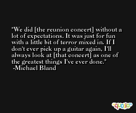 We did [the reunion concert] without a lot of expectations. It was just for fun with a little bit of terror mixed in. If I don't ever pick up a guitar again, I'll always look at [that concert] as one of the greatest things I've ever done. -Michael Bland