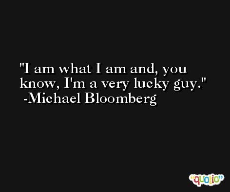 I am what I am and, you know, I'm a very lucky guy. -Michael Bloomberg