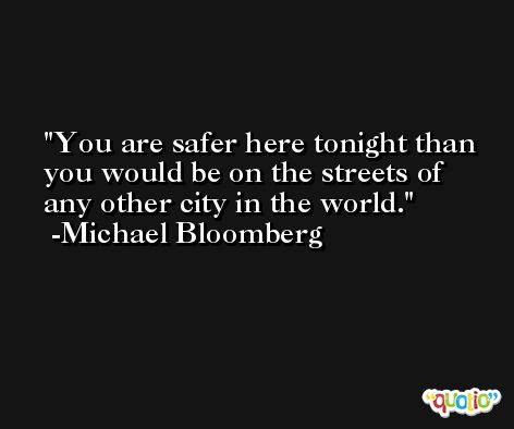 You are safer here tonight than you would be on the streets of any other city in the world. -Michael Bloomberg