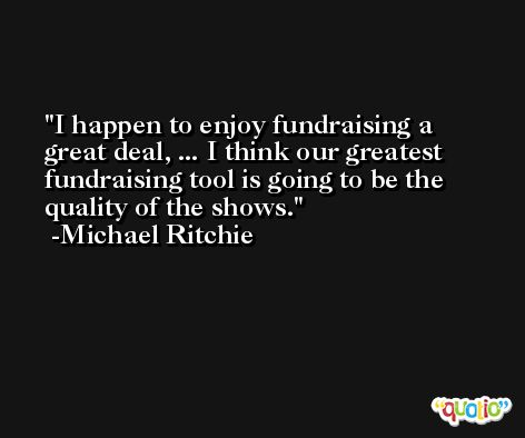 I happen to enjoy fundraising a great deal, ... I think our greatest fundraising tool is going to be the quality of the shows. -Michael Ritchie