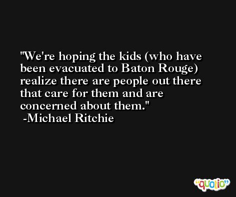 We're hoping the kids (who have been evacuated to Baton Rouge) realize there are people out there that care for them and are concerned about them. -Michael Ritchie