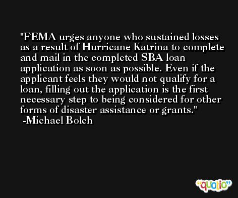 FEMA urges anyone who sustained losses as a result of Hurricane Katrina to complete and mail in the completed SBA loan application as soon as possible. Even if the applicant feels they would not qualify for a loan, filling out the application is the first necessary step to being considered for other forms of disaster assistance or grants. -Michael Bolch