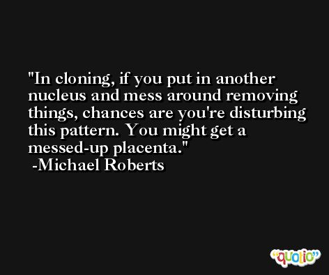 In cloning, if you put in another nucleus and mess around removing things, chances are you're disturbing this pattern. You might get a messed-up placenta. -Michael Roberts
